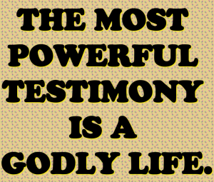 TheMostPowerfulTestimonyIsAGodlyLife
