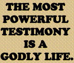 TheMostPowerfulTestimonyIsAGodlyLife
